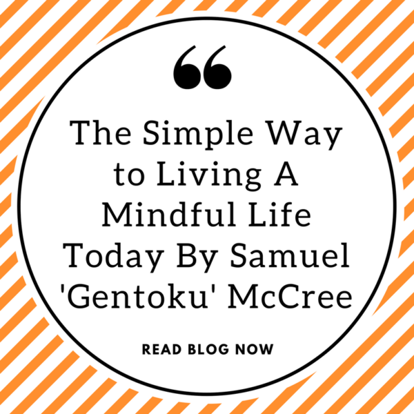 The Simple Way to Living A Mindful Life Today By Samuel 'Gentoku' McCree